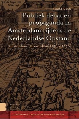 Afbeeldingen van Amsterdam Studies in the Dutch Golden Age Publiek debat en propaganda in Amsterdam tijdens de Nederlandse Opstand