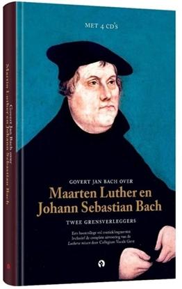 Afbeeldingen van Govert Jan Bach over Maarten Luther en Johann Sebastian Bach Twee grensverleggers